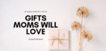 5 Gifts Moms Will Love This Christmas